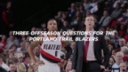 NBA Offseason: Three Questions for the Portland Trail Blazers